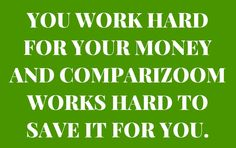Comparizoom is great reason number 35 on Sunday, March 23, 2014 --- YOU WORK HARD FOR YOUR MONEY AND COMPARIZOOM WORKS HARD TO SAVE IT FOR YOU
