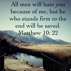 Matthew 10:22 ~ All men will hate you because of Me, but he who stands firm to the end will be saved...
