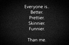 Everyone is better, prettier, skinnier, funnier.... than me.  #depression