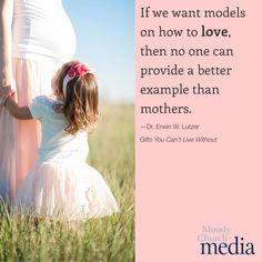 If we want models on how to love, then no one can provide a better example than mothers.—Dr. Erwin W. Lutzer
