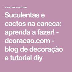 Suculentas e cactos na caneca: aprenda a fazer! - dcoracao.com - blog de decoração e tutorial diy