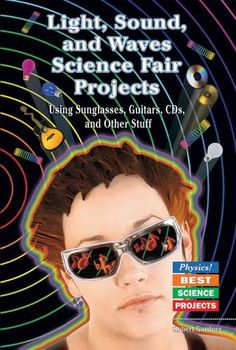 Light, Sound, and Waves Science Fair Projects: Using Sunglasses, Guitars, Cds, and Other Stuff (Physics! Best Science Projects) by Robert Gardner. $23.40. Save 12%!