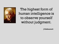 The highest form of human intelligence is  to observe yourself without judgment.