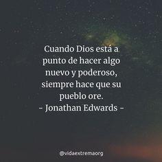 Cuando Dios está a punto de hacer algo nuevo y poderoso siempre hace que su pueblo ore. Jonathan Edwards. #Oracion #FrasesCristianas #Intercesion #VidaExtremaOrg