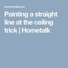 Painting a straight line at the ceiling trick | Hometalk