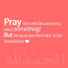 """Alhamdulillah """"Pray not only because you need something! But because you have a lot to be thankful for الحَمْدُ لله """" """"Faded Arabic text at the bottom says alhamdulillah (praise be to Allah). Islamic Quotes, Muslim Quotes, Islamic Messages, Catholic Quotes, Islamic Dua, Great Quotes, Me Quotes, Inspirational Quotes, Hindi Quotes"""