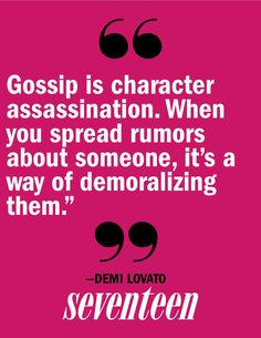 -Demi Lovato. I wish people would learn this. Say what you want but don't say it to the wrong people. Feel what you feel but what you think is true may not be true and spreading rumors makes you look stupid and if people believe those rumors you could ultimately ruins someone's life, no matter how harmless you think your words may be.