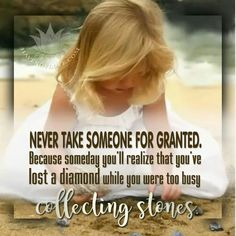 NEVER TAKE SOMEONE FOR GRANTED. Because someday you'll realize you've lost a diamond while you were too busy collecting stones.