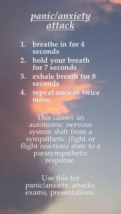Panic/Anxiety Attack: 1. breathe in 4 sec; 2. hold breath 7 sec; 3. exhale for 8 sec; 4. repeat 1 or 2 more times - this causes an autonomic nervous system shift from a sympathetic (fight or flight syndrome) state to a parasympathetic response
