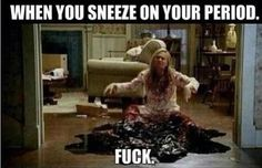 Sneezing on your period.