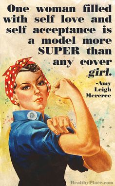 Quote on eating disorders: One woman filled with self love and self acceptance is a model more super than any cover girl. www.HealthyPlace.com