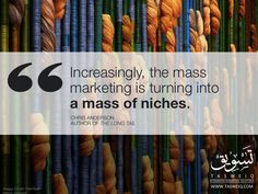 Marketing Quotes: Increasingly, mass marketing is turning into a mass of niches.  Chris Anderson Author Of The Longtail.