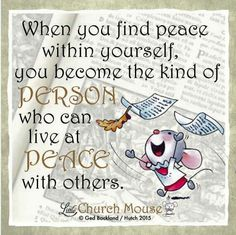 When you find peace within yourself, you become the kind of Person who can live at Peace with others. Amen...Little Church Mouse 25 September 2015.