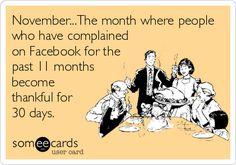 November...The month where people who have complained on Facebook for the past 11 months become thankful for 30 days.