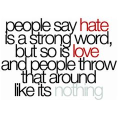 one of my pet peeves when someone tells me not to use hate but they tell their one week boyfriend that they love them. I'd rather use hate, thanks though  OMG I didn't actually write this, but since I agree with it SOOOO much.... I'm gonna leave it there!!! :)