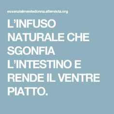 L'INFUSO NATURALE CHE SGONFIA L'INTESTINO E RENDE IL VENTRE PIATTO.