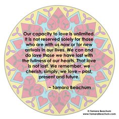 """""""Our capacity to love is unlimited. It is not reserved solely for those who are with us now or for new arrivals in our lives. We can and do love those we have lost with the fullness of our hearts. That love is not lost. We remember, we cherish, simply, we love – past, present and future."""" ~ Tamara Beachum"""