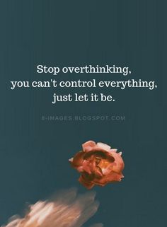 Overthinking Quotes Stop overthinking, you can't control everything, just let it be. Let It Be Quotes, Good Life Quotes, Wise Quotes, Words Quotes, Inspirational Quotes, Sayings, Motivational, Over Thinking Quotes, Control Quotes
