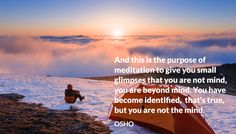 And this is the purpose of meditation to give you small glimpses that you are not mind, you are beyond mind. You have become identified, that's true, but you are not the mind. OSHO #meditation #purpose #glimpses #not #mind #beyond #identified #osho