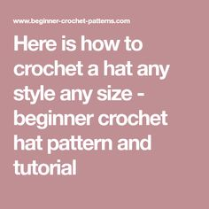 Here is how to crochet a hat any style any size - beginner crochet hat pattern and tutorial