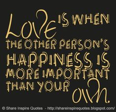 Love is when the other person's happiness is more important than your own.  #Love #lovelessons #loveadvice #lovequotes #quotesonlove #lovequotesandsayings #happiness #important #own #shareinspirequotes #share #inspire #quotes