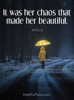 Quote on bipolar: It was her chaos that made her beautiful - Atticus. www.HealthyPlace.com