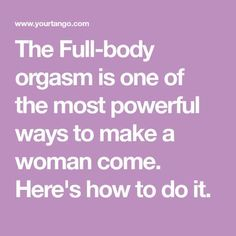 The Full-body orgasm is one of the most powerful ways to make a woman come. Here's how to do it.