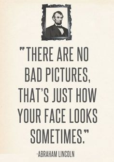 There are no bad pictures.  That's just how your face looks sometimes. Bad Abraham Lincoln quotes are going to be my thing when I'm a history teacher.
