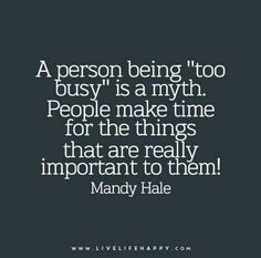 Being too busy is a myth. People make time for the things that are really important to them.