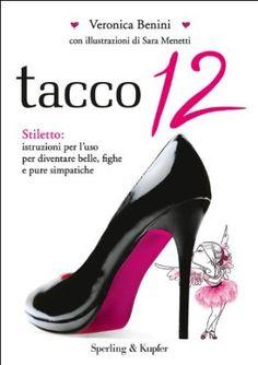 Tacco 12. Stiletto: istruzioni per l'uso per diventare belle, fighe e pure simpatiche: Amazon.it: Veronica Benini, S. Menetti: Libri