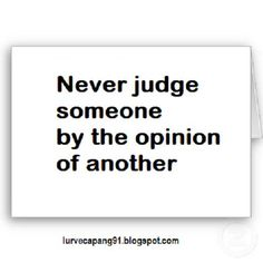 Never judge someone by the opinion of another...You may think you're being a loyal friend to one but their experience and filter is not your own. I hope to teach my children this lesson.