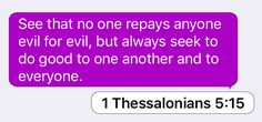 1 Thessalonians 5:15: See that no one repays anyone evil for evil, but always seek to do good to one another and to everyone.