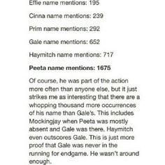 No podemos darle tan poco crédito a Gale, acompañó a Katniss cuando era ella pequeña y la ayudó a cazar. Además, su nombre no es mencionado tanto porque él no fue a los Juegos, y obviamente Katniss no va a pensar tanto en él cuando estaba allá. Que no haya estado en la época más difícil de Katniss es porque él sabía que ella necesitaba tiempo para perdonarlo,se sentía cumplable y  sabía que Peeta era el indicado para Katniss.