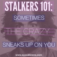 Stalkers 101: Sometimes the CRAZY sneaks up on you  http://aussalorens.com/2013/10/16/ex-boyfriend-is-stalking-me/