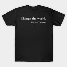 Change The Worls, Harriet Tubman, Quote, Black History, African American, Black Hero - Black History - T-Shirt   TeePublic It T Shirt, V Neck T Shirt, Tee Shirts, Shirt Men, Babette Ate Oatmeal, Funny Definition, Funny Babies, Classic T Shirts, Just For You