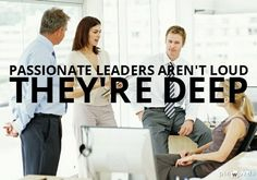 Passionate Leaders Aren't Loud - They're Deep