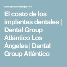 El costo de los implantes dentales |  Dental Group Atlántico Los Ángeles |  Dental Group Atlántico