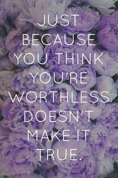 Just because you think you're worthless quotes flowers life truth worthless