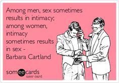 Among men, sex sometimes results in intimacy; among women, intimacy sometimes results in sex - Barbara Cartland.