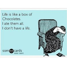 Just because I ate the entire box doesn't mean I don't have a life; It just means that my life tastes really goooood!
