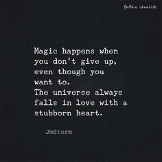 Quote - Magic happens when you don't give up even though you want to. The universe always falls in love with a stubborn heart.