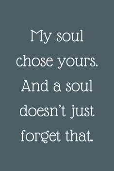 Love Quotes, My soul chose yours. And a soul doesn't just forget that. Soulmate Love Quotes, I Love You Quotes, Love Yourself Quotes, Time Quotes, Words Quotes, Sayings, Twin Flame Love, Forever Quotes, Happy Relationships