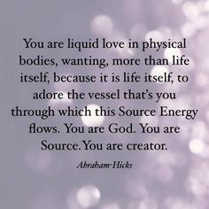 """""""You are liquid love in physical bodies, wanting, more than life itself, because it is life itself, to adore the vessel that's you through which this Source Energy flows. You are God. You are Source. You are creator."""" ~ Abraham-Hicks"""