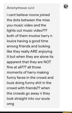 Anonymous said i cant believe noonejoined the dots between the miss you music video and the lights out music video? both of them involve harry n louios having a good time among friends and looking like they really ARE enjoying it but when they are alone Heroes United, One Direction Humor, Enjoy It, Larry Stylinson, Your Music, I Cant, Funny Faces, Miss You, Popular Memes