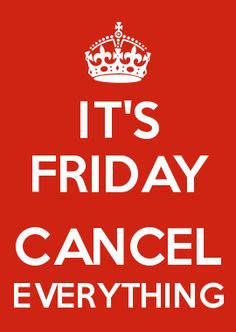 IT'S FRIDAY  CANCEL EVERYTHING