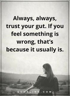 life lessons Always, always, trust your gut. If you feel something is wrong, that's because it usually is.
