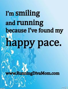 I'm smiling and running because I've found my happy pace. :) Running Diva Mom