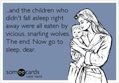 Funny Family Ecard: ...and the children who didn't fall asleep right away were all eaten by vicious, snarling wolves. The end. Now go to sleep, dear.