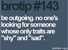 """be outgoing. no one's looking for someone whose only traits are """"shy"""" and  """"sad""""."""