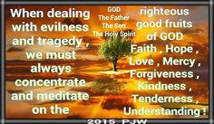 When dealing with evilness and tragedy , we must always concentrate and meditate on the righteous good fruits of GOD Faith , Hope , Love , Mercy , Forgiveness , Kindness , Tenderness , Understanding !